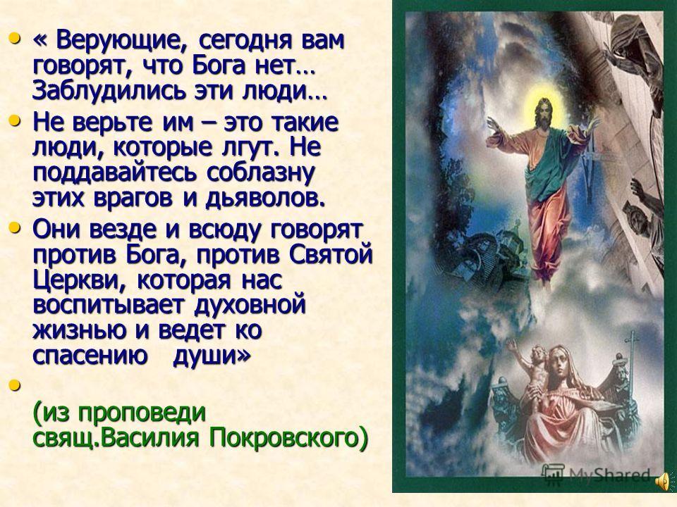 « Верующие, сегодня вам говорят, что Бога нет… Заблудились эти люди… « Верующие, сегодня вам говорят, что Бога нет… Заблудились эти люди… Не верьте им – это такие люди, которые лгут. Не поддавайтесь соблазну этих врагов и дьяволов. Не верьте им – это