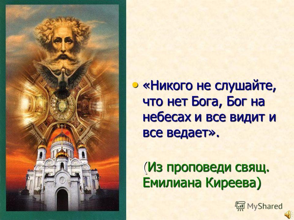 «Никого не слушайте, что нет Бога, Бог на небесах и все видит и все ведает». «Никого не слушайте, что нет Бога, Бог на небесах и все видит и все ведает». (Из проповеди свящ. Емилиана Киреева) (Из проповеди свящ. Емилиана Киреева)