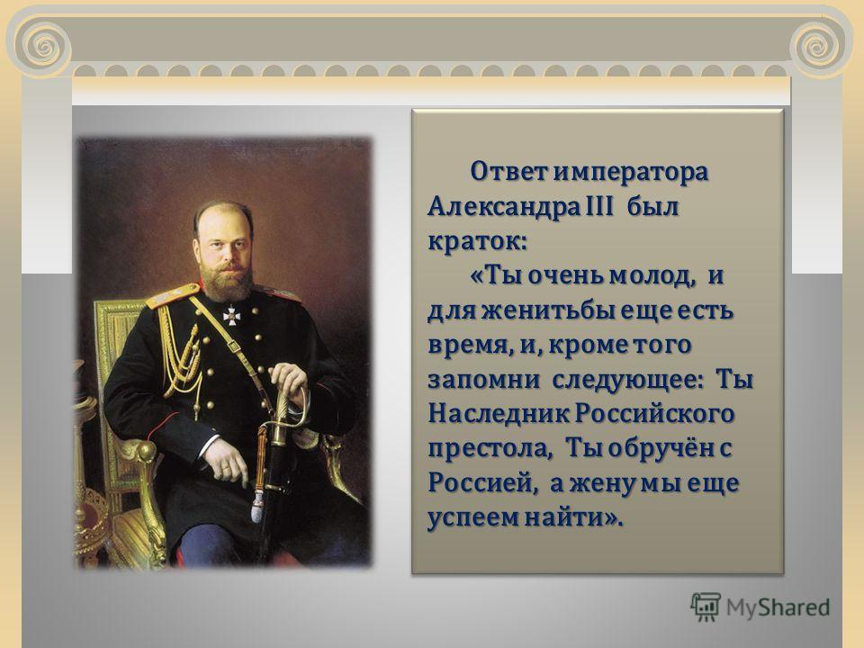 Ответ императора Александра III был краток: «Ты очень молод, и для женитьбы еще есть время, и, кроме того запомни следующее: Ты Наследник Российского престола, Ты обручён с Россией, а жену мы еще успеем найти».
