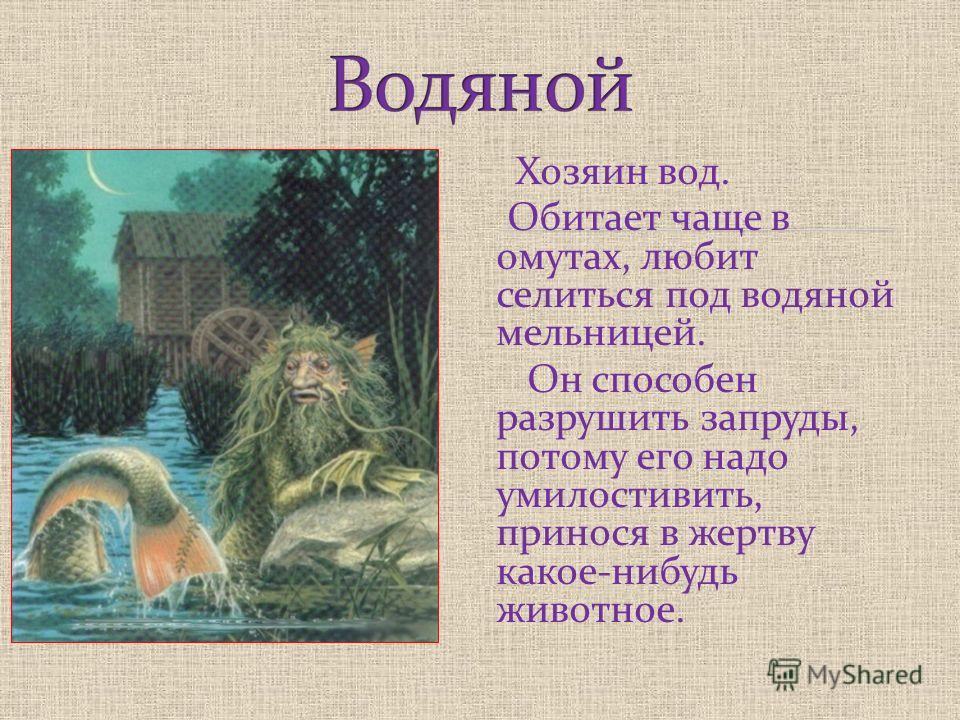 Хозяин вод. Обитает чаще в омутах, любит селиться под водяной мельницей. Он способен разрушить запруды, потому его надо умилостивить, принося в жертву какое-нибудь животное.