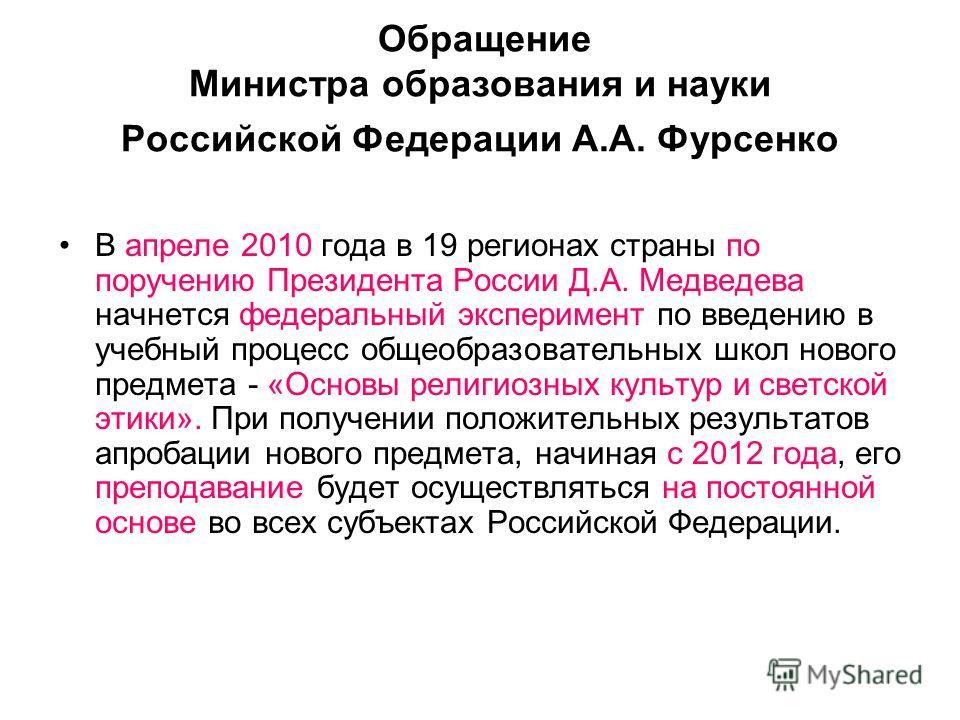 Обращение Министра образования и науки Российской Федерации А.А. Фурсенко В апреле 2010 года в 19 регионах страны по поручению Президента России Д.А. Медведева начнется федеральный эксперимент по введению в учебный процесс общеобразовательных школ но
