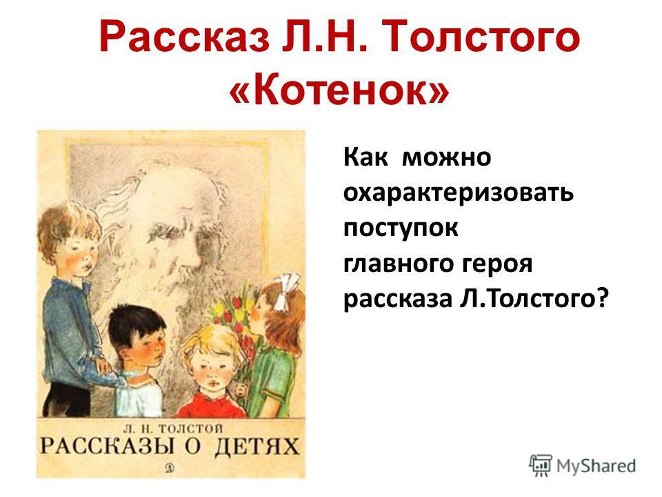 Рассказ Л.Н. Толстого «Котенок» Как можно охарактеризовать поступок главного героя рассказа Л.Толстого?