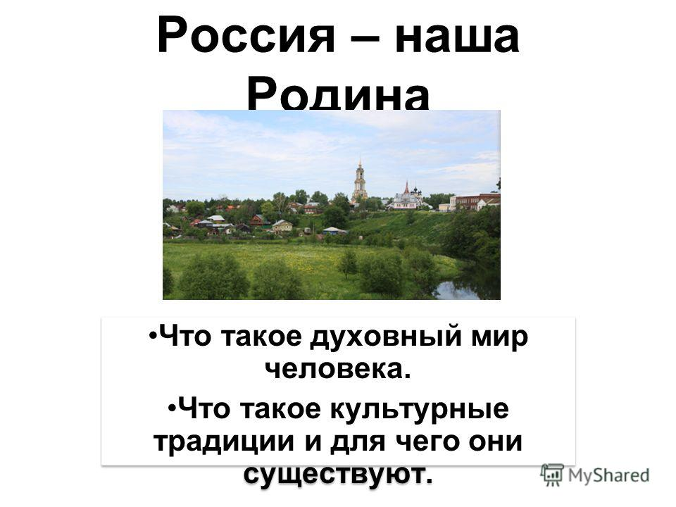 Россия – наша Родина Что такое духовный мир человека. Что такое культурные традиции и для чего они существуют. Что такое духовный мир человека. Что такое культурные традиции и для чего они существуют.