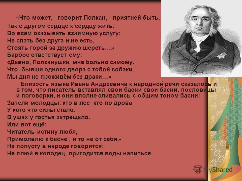 Иван Андреевич Крылов -замечательный писатель, сумевший дать басне высокий смысл и сатирическую остроту, актуальность и многозначность. Краткость и образность языка Крылова поразительный. Он умел создать целую картину или охарактеризовать своего геро