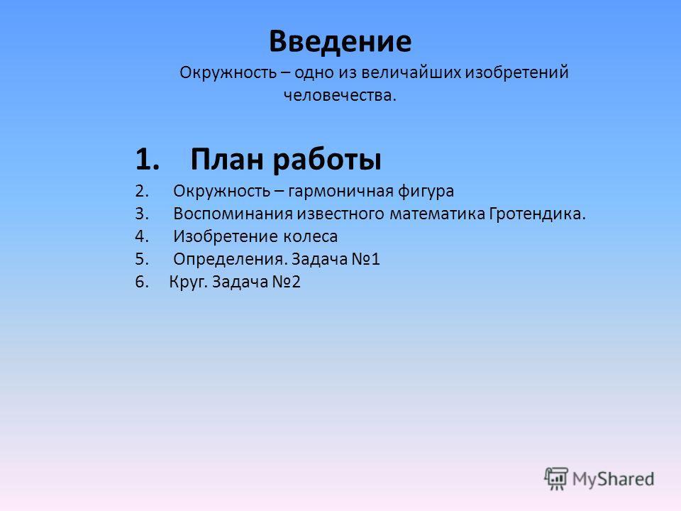 1.План работы 2. Окружность – гармоничная фигура 3. Воспоминания известного математика Гротендика. 4. Изобретение колеса 5. Определения. Задача 1 6.Круг. Задача 2 Введение Окружность – одно из величайших изобретений человечества.