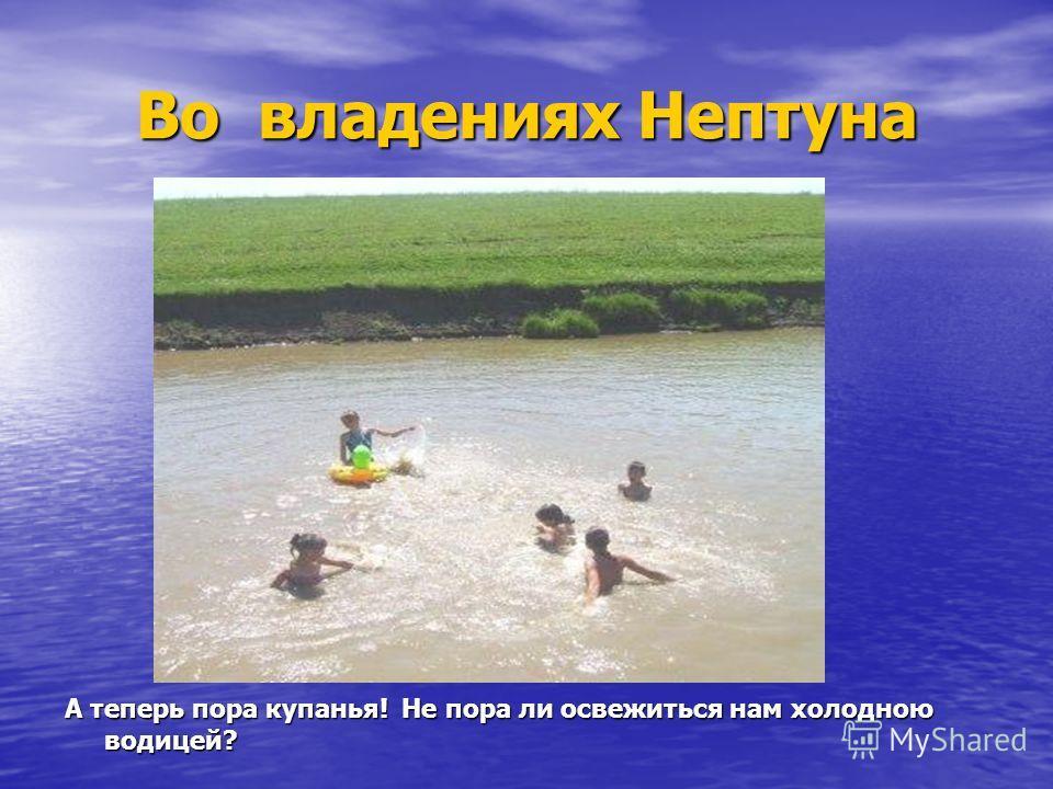 Во владениях Нептуна А теперь пора купанья! Не пора ли освежиться нам холодною водицей?