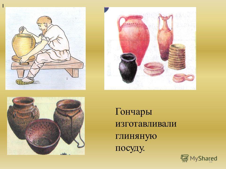 12 Гончары изготавливали глиняную посуду. I