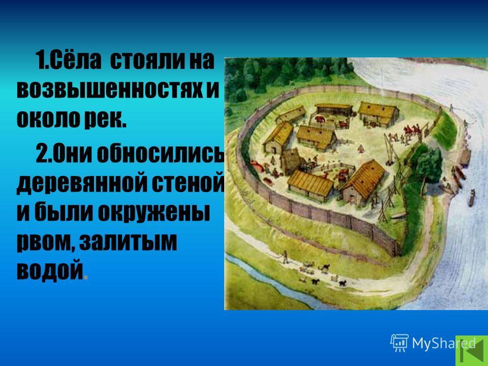 1.Сёла стояли на возвышенностях и около рек. 2.Они обносились деревянной стеной и были окружены рвом, залитым водой.
