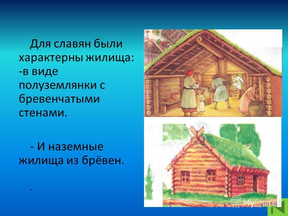 Для славян были характерны жилища: -в виде полуземлянки с бревенчатыми стенами. - И наземные жилища из брёвен..