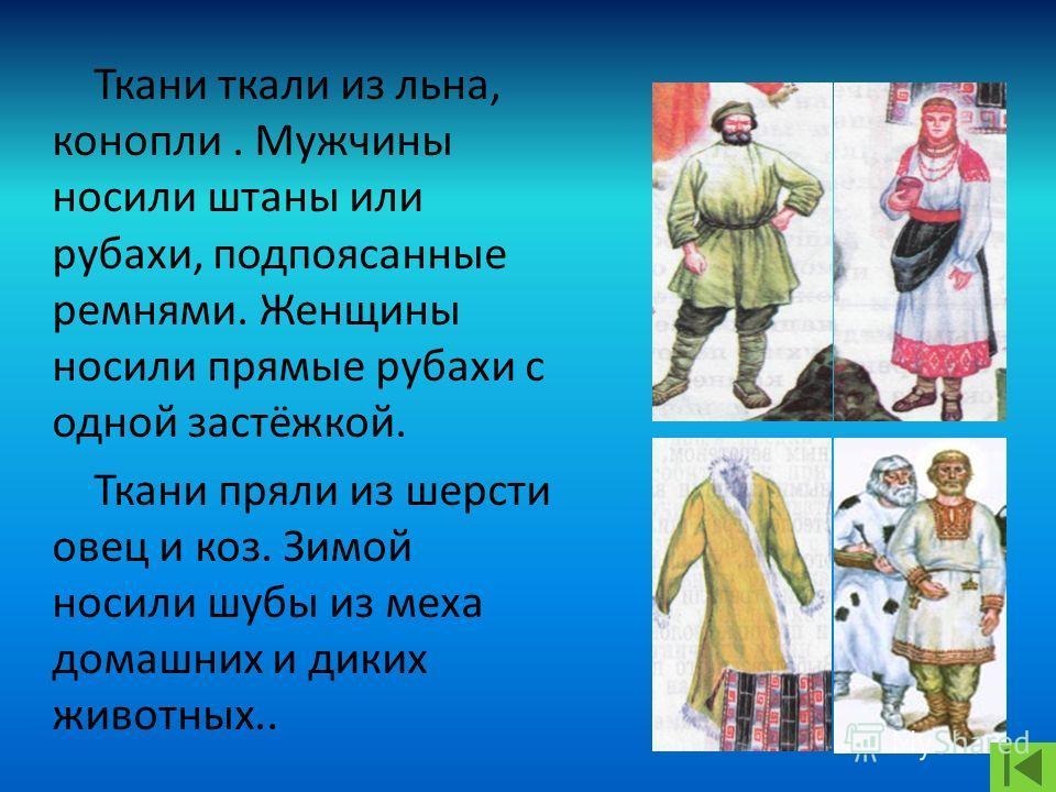 Ткани ткали из льна, конопли. Мужчины носили штаны или рубахи, подпоясанные ремнями. Женщины носили прямые рубахи с одной застёжкой. Ткани пряли из шерсти овец и коз. Зимой носили шубы из меха домашних и диких животных..