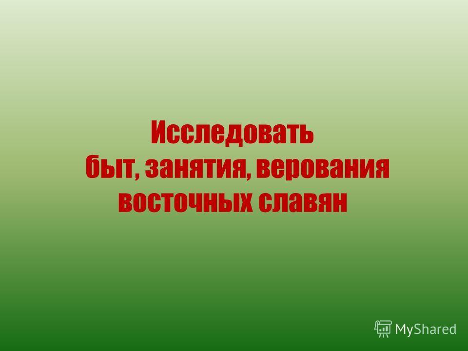 Исследовать быт, занятия, верования восточных славян