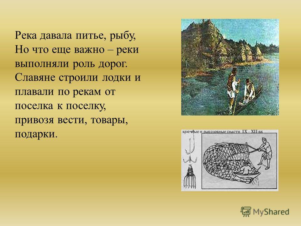 Река давала питье, рыбу, Но что еще важно – реки выполняли роль дорог. Славяне строили лодки и плавали по рекам от поселка к поселку, привозя вести, товары, подарки.