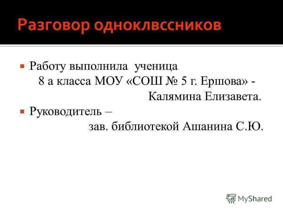 Работу выполнила ученица 8 а класса МОУ «СОШ 5 г. Ершова» - Калямина Елизавета. Руководитель – зав. библиотекой Ашанина С.Ю.