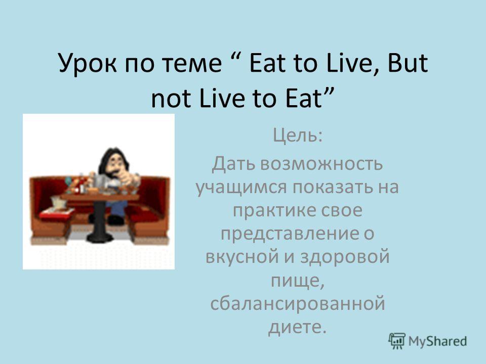Урок по теме Eat to Live, But not Live to Eat Цель: Дать возможность учащимся показать на практике свое представление о вкусной и здоровой пище, сбалансированной диете.