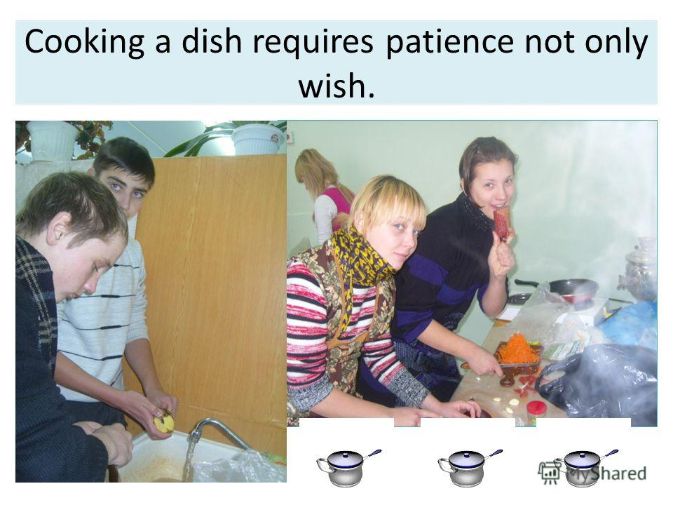 Cooking a dish requires patience not only wish.