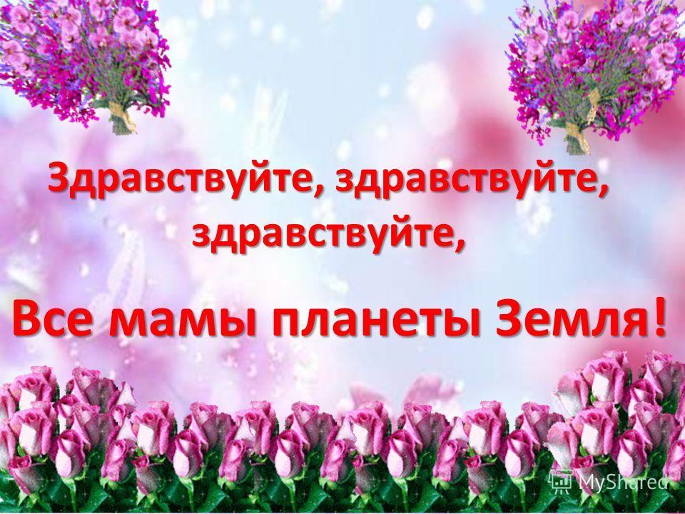 Здравствуйте, здравствуйте, здравствуйте, Все мамы планеты Земля!