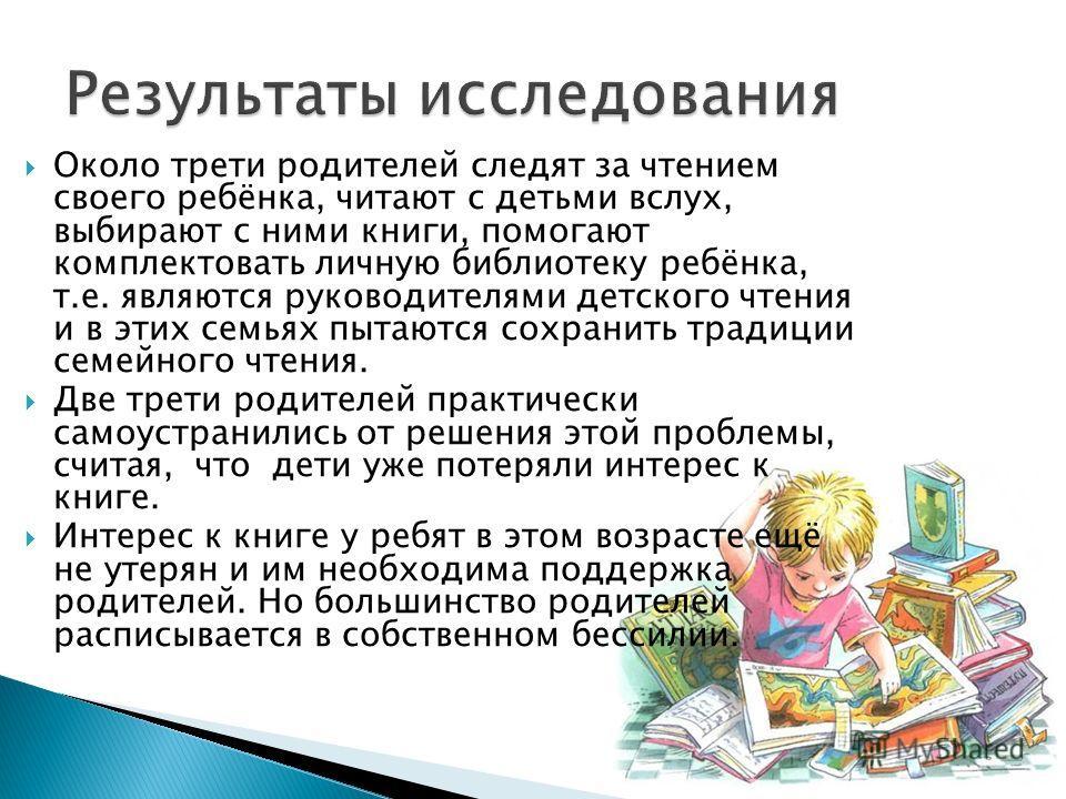 Около трети родителей следят за чтением своего ребёнка, читают с детьми вслух, выбирают с ними книги, помогают комплектовать личную библиотеку ребёнка, т.е. являются руководителями детского чтения и в этих семьях пытаются сохранить традиции семейного