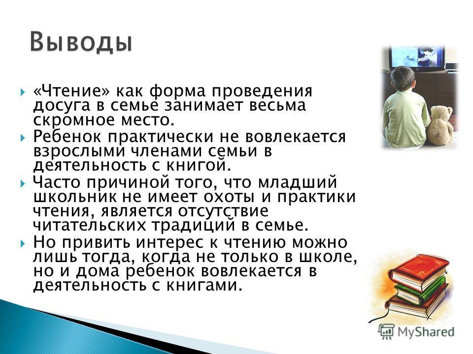 «Чтение» как форма проведения досуга в семье занимает весьма скромное место. Ребенок практически не вовлекается взрослыми членами семьи в деятельность с книгой. Часто причиной того, что младший школьник не имеет охоты и практики чтения, является отсу