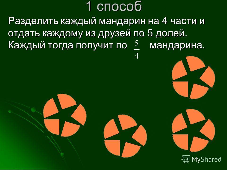 1 способ Разделить каждый мандарин на 4 части и отдать каждому из друзей по 5 долей. Каждый тогда получит по мандарина.
