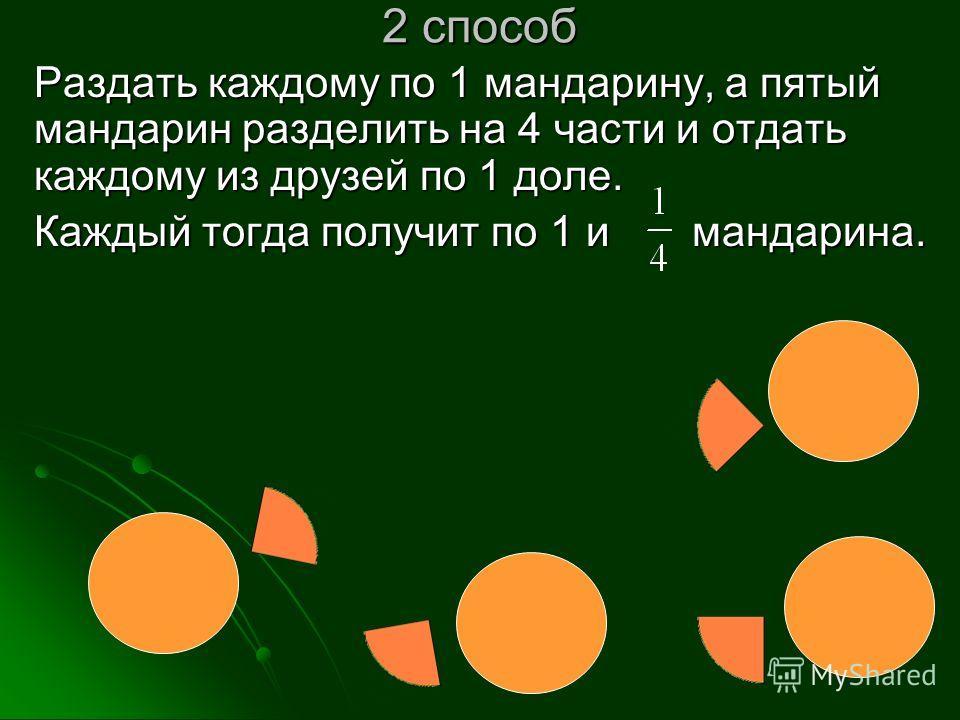 2 способ Раздать каждому по 1 мандарину, а пятый мандарин разделить на 4 части и отдать каждому из друзей по 1 доле. Каждый тогда получит по 1 и мандарина.