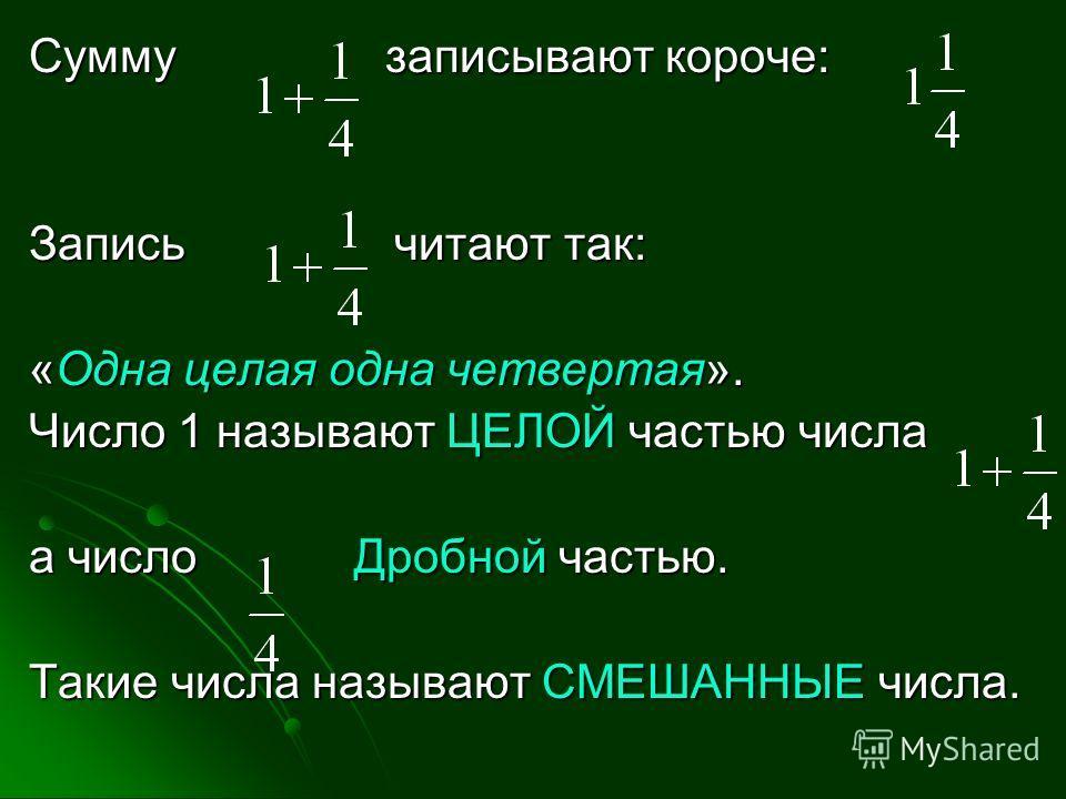 Сумму записывают короче: Запись читают так: «Одна целая одна четвертая». Число 1 называют ЦЕЛОЙ частью числа а число Дробной частью. Такие числа называют СМЕШАННЫЕ числа.
