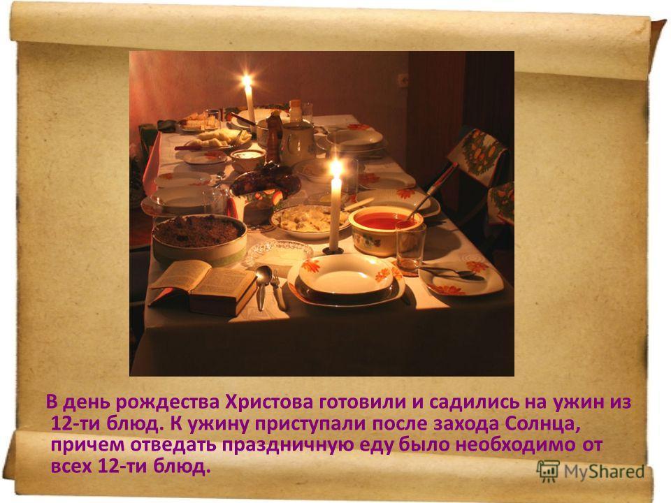В день рождества Христова готовили и садились на ужин из 12-ти блюд. К ужину приступали после захода Солнца, причем отведать праздничную еду было необходимо от всех 12-ти блюд.