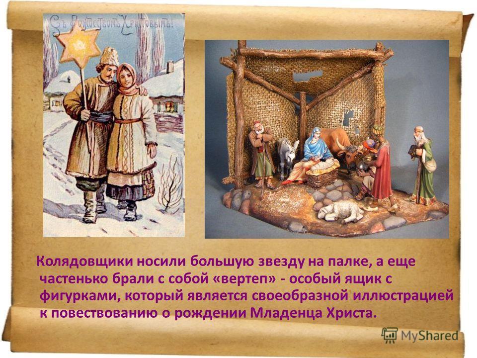 Колядовщики носили большую звезду на палке, а еще частенько брали с собой «вертеп» - особый ящик с фигурками, который является своеобразной иллюстрацией к повествованию о рождении Младенца Христа.