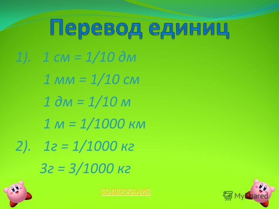 1). 1 см = 1/10 дм 1 мм = 1/10 см 1 дм = 1/10 м 1 м = 1/1000 км 2).1г = 1/1000 кг 3г = 3/1000 кг СОДЕРЖАНИЕ