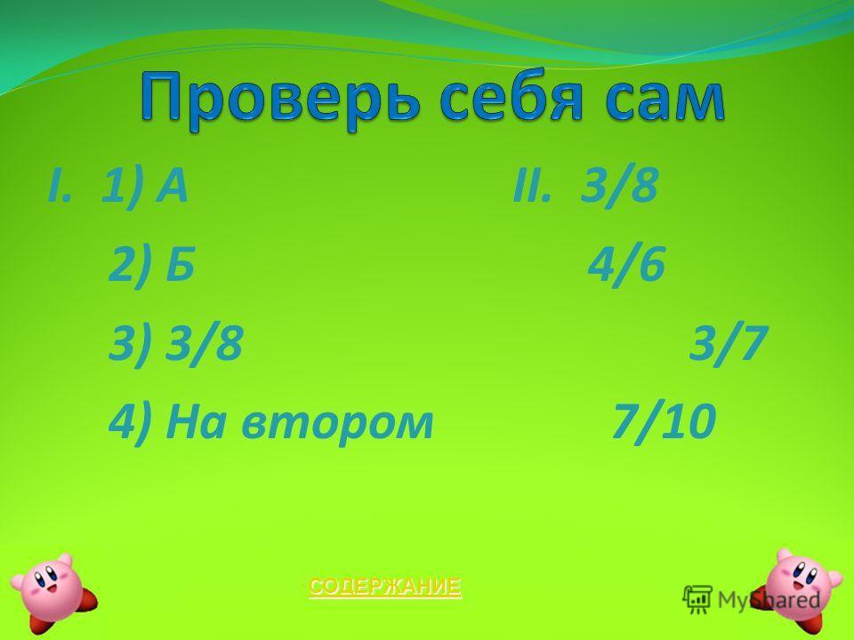 I. 1) A II. 3/8 2) Б 4/6 3) 3/8 3/7 4) На втором 7/10 СОДЕРЖАНИЕ