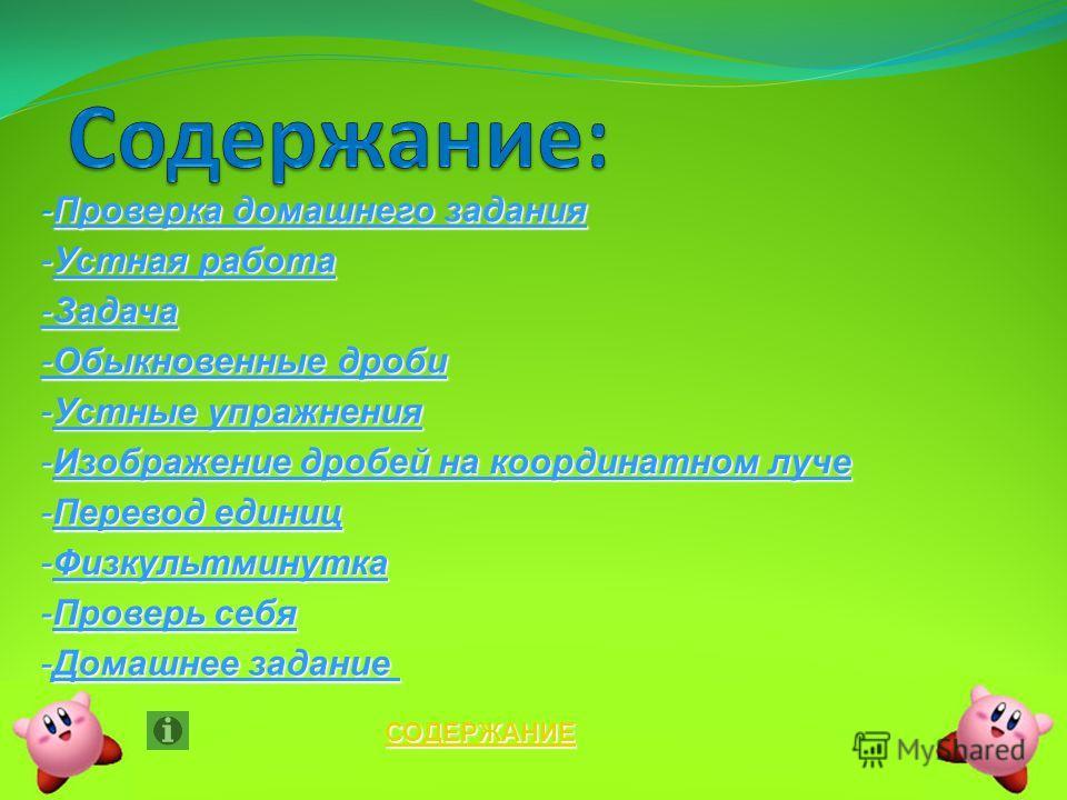 СОДЕРЖАНИЕ -Устная работа -Устная работа -Проверка домашнего задания -Проверка домашнего задания -Задача -Задача -Обыкновенные дроби -Обыкновенные дроби -Устные упражнения -Устные упражнения -Изображение дробей на координатном луче -Изображение дробе