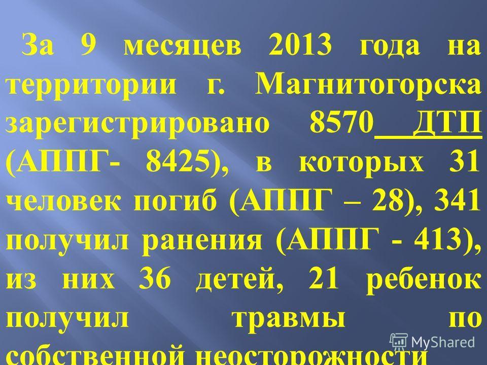 За 9 месяцев 2013 года на территории г. Магнитогорска зарегистрировано 8570 ДТП (АППГ- 8425), в которых 31 человек погиб (АППГ – 28), 341 получил ранения (АППГ - 413), из них 36 детей, 21 ребенок получил травмы по собственной неосторожности