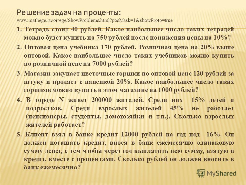 Решение задач на проценты: www.mathege.ru/or/ege/ShowProblems.html?posMask=1&showProto=true 1. Тетрадь стоит 40 рублей. Какое наибольшее число таких тетрадей можно будет купить на 750 рублей после понижения цены на 10%? 2. Оптовая цена учебника 170 р
