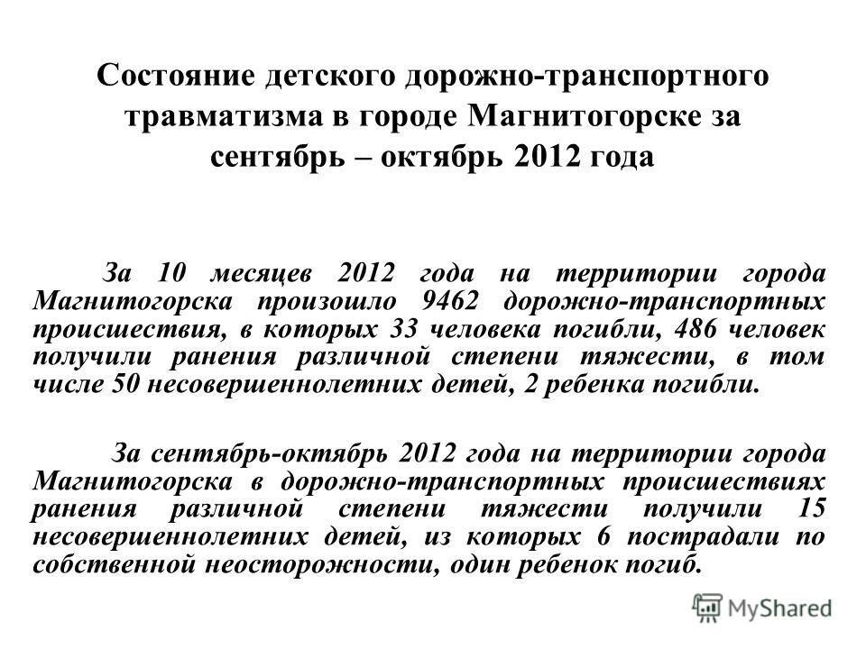 Состояние детского дорожно-транспортного травматизма в городе Магнитогорске за сентябрь – октябрь 2012 года За 10 месяцев 2012 года на территории города Магнитогорска произошло 9462 дорожно-транспортных происшествия, в которых 33 человека погибли, 48