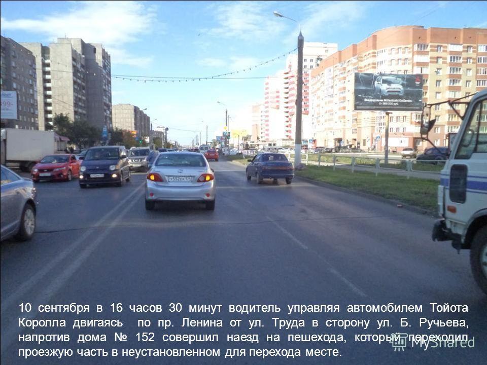 10 сентября в 16 часов 30 минут водитель управляя автомобилем Тойота Королла двигаясь по пр. Ленина от ул. Труда в сторону ул. Б. Ручьева, напротив дома 152 совершил наезд на пешехода, который переходил проезжую часть в неустановленном для перехода м