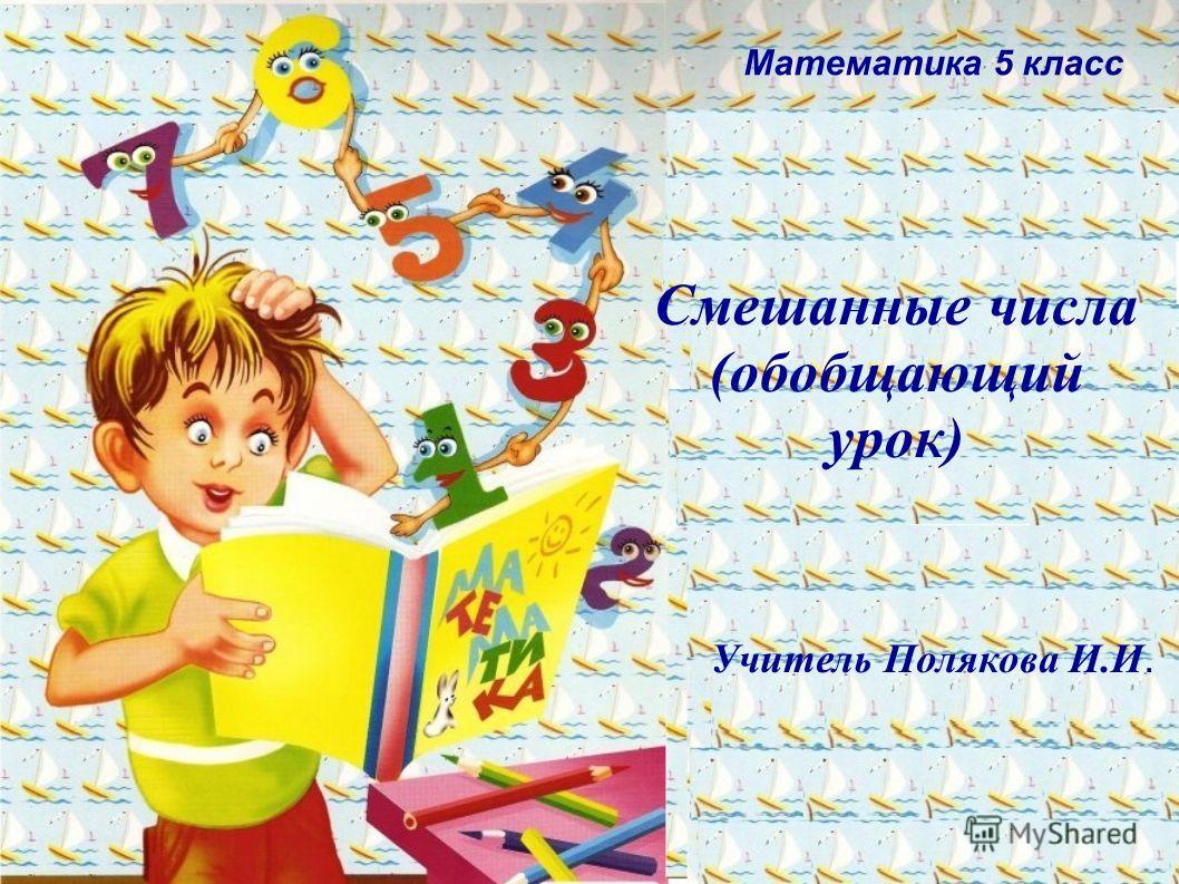 Смешанные числа (обобщающий урок) Учитель Полякова И.И. Математика 5 класс