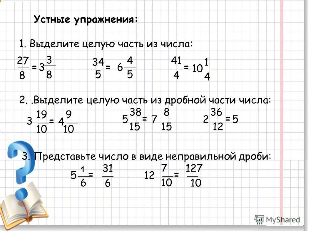 Устные упражнения: 1. Выделите целую часть из числа: 27 8 = 5 3 3 8 34 = 6 4 5 41 4 = 10 1 4 2..Выделите целую часть из дробной части числа: 15 3 19 10 = 5 38 = 2 36 12 = 4 9 10 7 8 15 5 3. Представьте число в виде неправильной дроби: 1 5 6 = 12 7 10