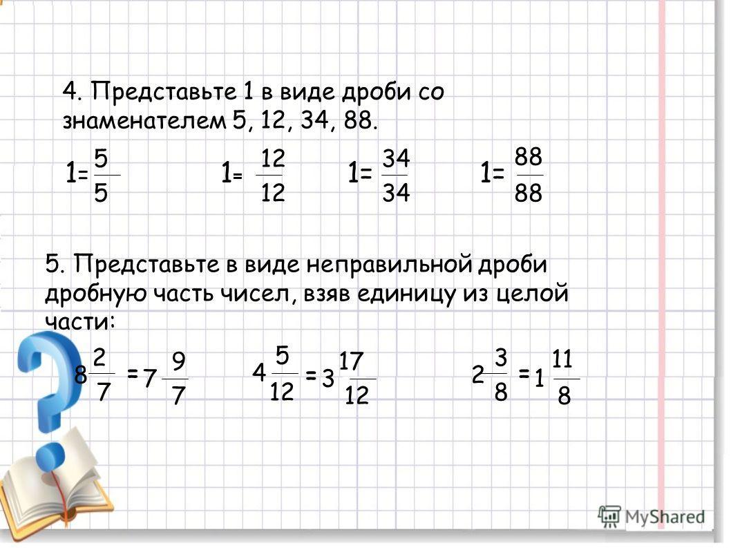 4. Представьте 1 в виде дроби со знаменателем 5, 12, 34, 88. 1=1= 5 5 1=1= 12 1= 34 1= 88 5. Представьте в виде неправильной дроби дробную часть чисел, взяв единицу из целой части: 4 8 2 7 = 5 12 =2 3 8 = 7 9 7 3 17 11 1 8
