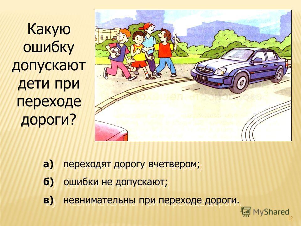 12 Какую ошибку допускают дети при переходе дороги? а) переходят дорогу вчетвером; б) ошибки не допускают; в) невнимательны при переходе дороги. а) переходят дорогу вчетвером; б) ошибки не допускают; в) невнимательны при переходе дороги.