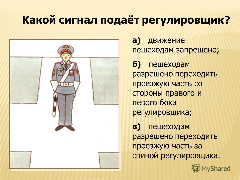 2 а) движение пешеходам запрещено; б) пешеходам разрешено переходить проезжую часть со стороны правого и левого бока регулировщика; в) пешеходам разрешено переходить проезжую часть за спиной регулировщика. Какой сигнал подаёт регулировщик?