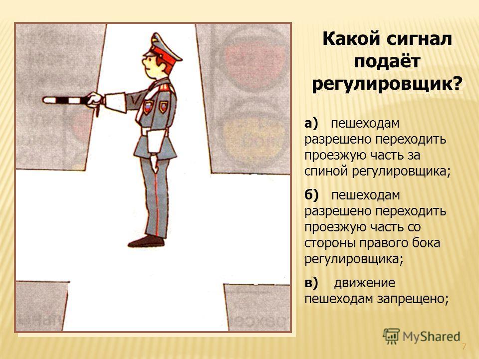 7 Какой сигнал подаёт регулировщик? а) пешеходам разрешено переходить проезжую часть за спиной регулировщика; б) пешеходам разрешено переходить проезжую часть со стороны правого бока регулировщика; в) движение пешеходам запрещено;