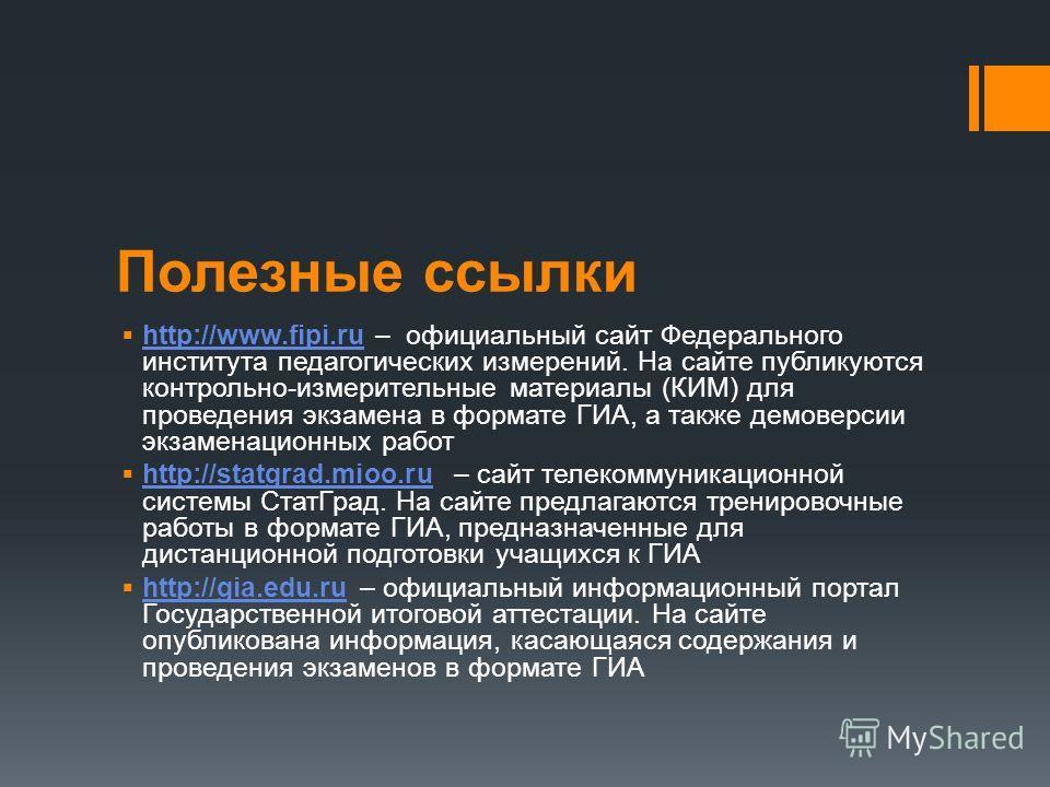 Полезные ссылки http://www.fipi.ru – официальный сайт Федерального института педагогических измерений. На сайте публикуются контрольно-измерительные материалы (КИМ) для проведения экзамена в формате ГИА, а также демоверсии экзаменационных работ http: