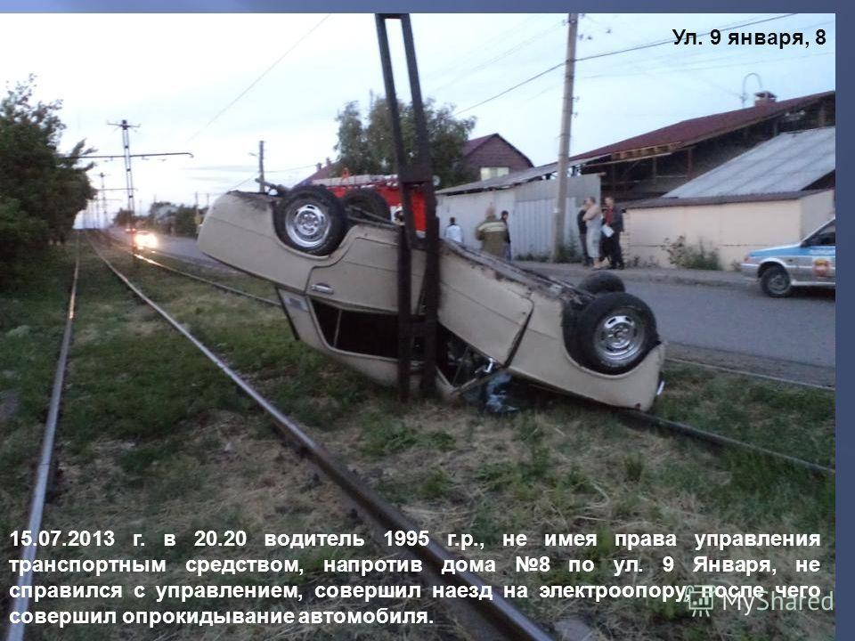 Ул. 9 января, 8 15.07.2013 г. в 20.20 водитель 1995 г.р., не имея права управления транспортным средством, напротив дома 8 по ул. 9 Января, не справился с управлением, совершил наезд на электроопору, после чего совершил опрокидывание автомобиля.