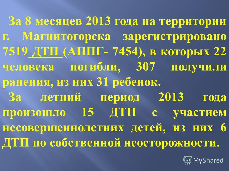 За 8 месяцев 2013 года на территории г. Магнитогорска зарегистрировано 7519 ДТП (АППГ- 7454), в которых 22 человека погибли, 307 получили ранения, из них 31 ребенок. За летний период 2013 года произошло 15 ДТП с участием несовершеннолетних детей, из