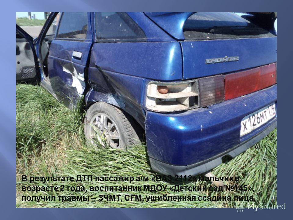В результате ДТП пассажир а/м «ВАЗ 2112» мальчик в возрасте 2 года, воспитанник МДОУ «Детский сад 145», получил травмы – ЗЧМТ, СГМ, ушибленная ссадина лица.