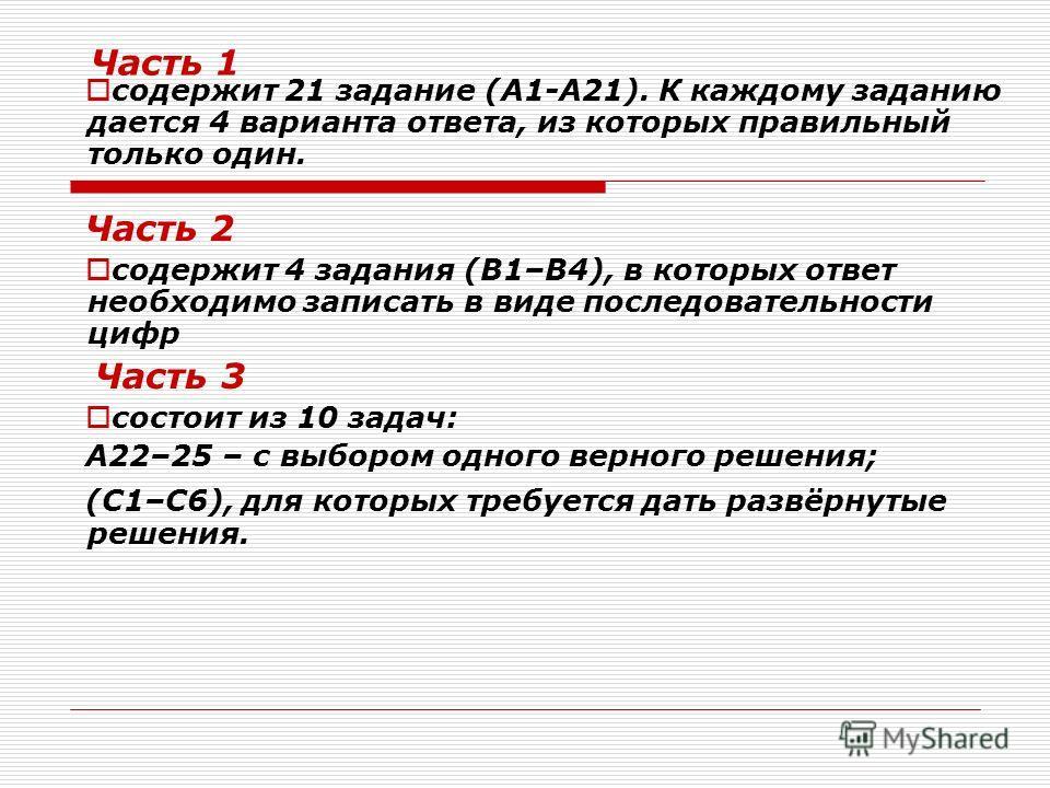 Часть 1 содержит 21 задание (А1-А21). К каждому заданию дается 4 варианта ответа, из которых правильный только один. Часть 2 содержит 4 задания (В1–В4), в которых ответ необходимо записать в виде последовательности цифр Часть 3 состоит из 10 задач: А