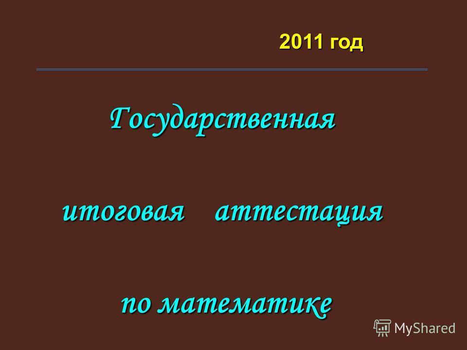 Государственная итоговая аттестация по математике по математике 2011 год