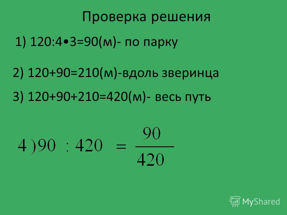 1) 120:43=90(м)- по парку 2) 120+90=210(м)-вдоль зверинца 3) 120+90+210=420(м)- весь путь Проверка решения