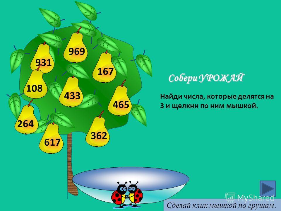 433617362931167 Найди числа, которые делятся на 3 и щелкни по ним мышкой. Собери УРОЖАЙ Сделай клик мышкой по грушам. 969465 264108