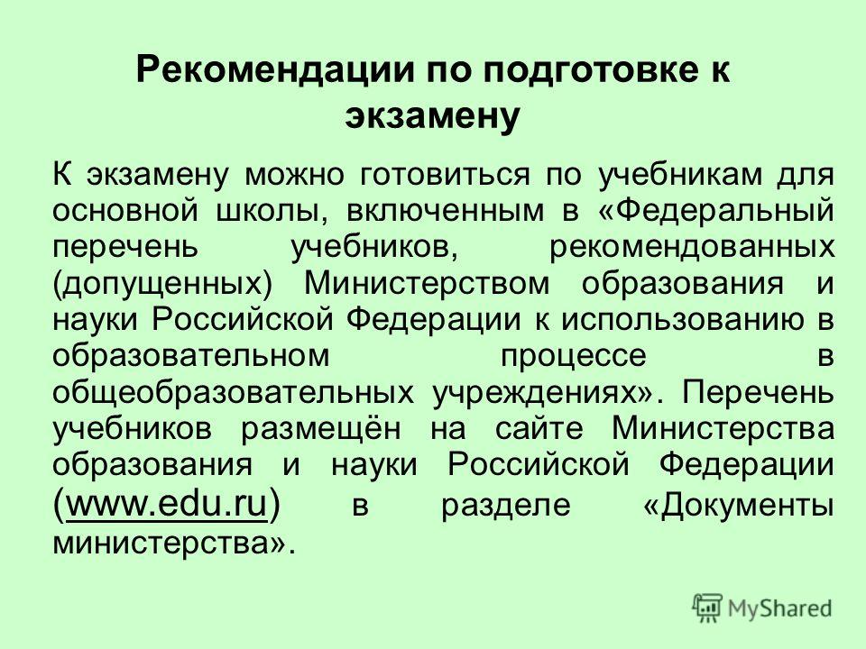 Рекомендации по подготовке к экзамену К экзамену можно готовиться по учебникам для основной школы, включенным в «Федеральный перечень учебников, рекомендованных (допущенных) Министерством образования и науки Российской Федерации к использованию в обр