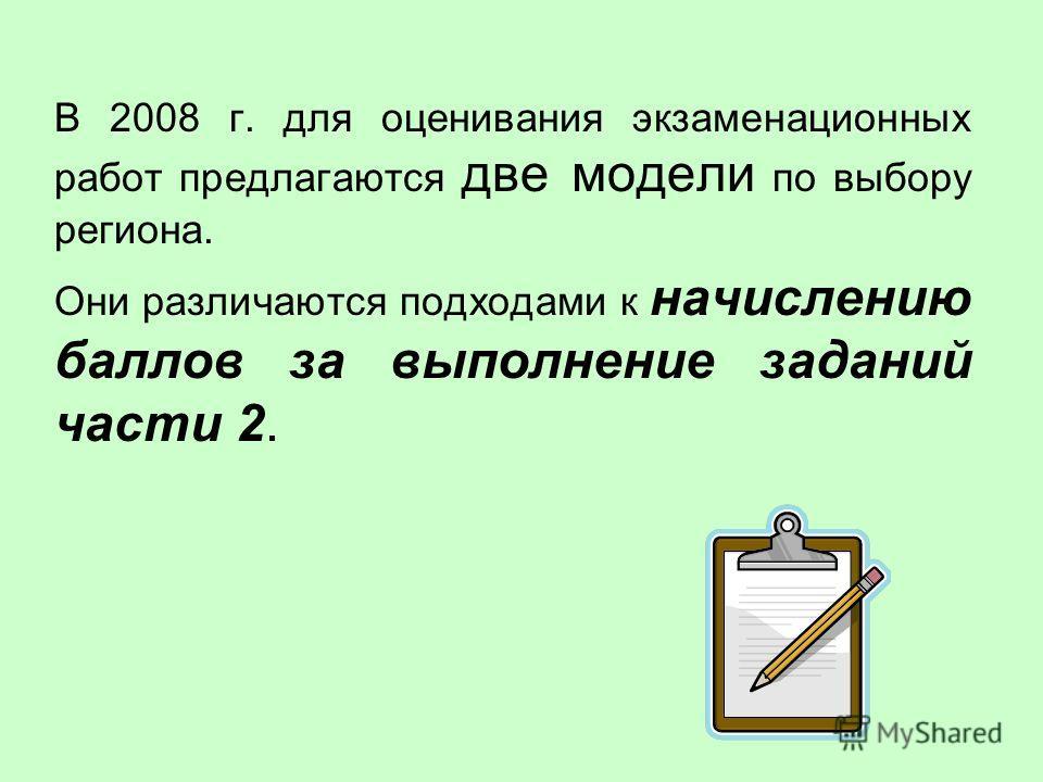 В 2008 г. для оценивания экзаменационных работ предлагаются две модели по выбору региона. Они различаются подходами к начислению баллов за выполнение заданий части 2.